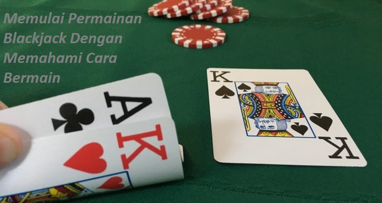 Memulai Permainan Blackjack Dengan Memahami Cara Bermain